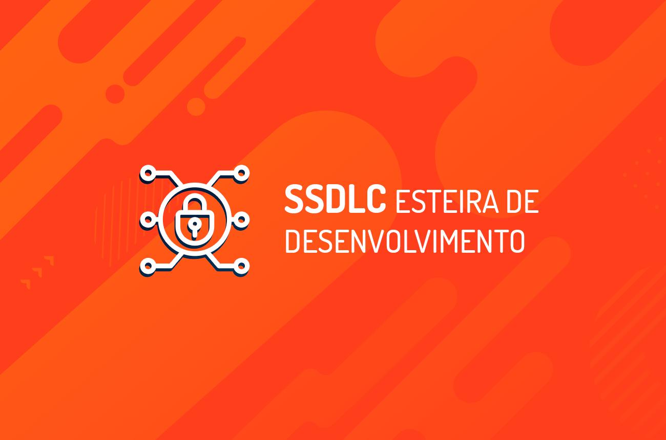 SSDLC   Esteira de Desenvolvimento de Software Seguro - Entenda