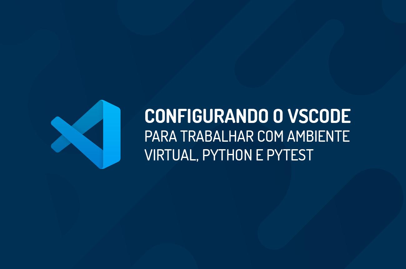 Configurando o VSCode para trabalhar com Ambiente Virtual, Python e Pytest
