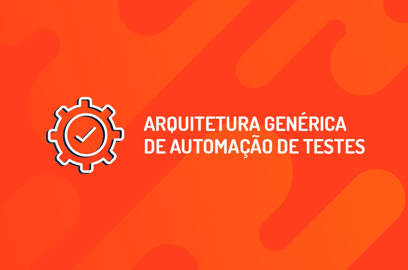 Arquitetura Genérica de Automação de Testes